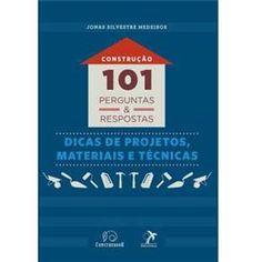 Construção: 101 Perguntas e Respostas - Dicas de Projetos, Materiais e Técnicas - Jonas Silvestre Medeiros
