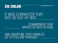 It was character that got us out of bed, commitment that moved us into action, and discipline that enabled us to follow through.