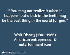""""""" You may not realize it when it happens, but a kick in the teeth may be the best thing in the world for you.""""   Walt Disney (1901–1966)  American entrepreneur & entertainment icon"""