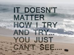 It doesn't matter how I try and try... You just can't see.