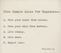 5 simple rules for happiness: 1 free your heart from hatred 2 free your mind from worries 3 live simply 4 give more 5 expect less Great Quotes, Quotes To Live By, Inspirational Quotes, The Words, Words Quotes, Me Quotes, Famous Quotes, Happy Quotes, Karma Quotes