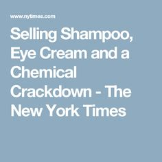 Selling Shampoo, Eye Cream and a Chemical Crackdown - The New York Times