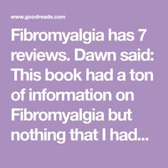 Fibromyalgia has 7 reviews. Dawn said: This book had a ton of information on Fibromyalgia but nothing that I hadn't read before in every other book. It w...