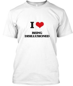 I Love Being Disillusioned White T-Shirt Front - This is the perfect gift for someone who loves Being Disillusioned. Thank you for visiting my page (Related terms: I heart Disillusioned,Disillusioned,Blasé, Broken, Brought Down To Earth, Debunked, Disabused, Disen ...)