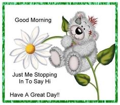 Good Morning...Just me stopping in to say hi!  Have a great day! greetings good morning good morning greeting good morning quote good morning poem good morning friends and family good morning coffee