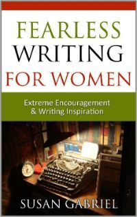 ~~ Fearless Writing for Women: Extreme Encouragement and Writing Inspiration ~~ When the going gets tough, this wonderful book by acclaimed author Susan Gabriel will provide you with inspiration, writing tips and encouragement to get going again and keep going.