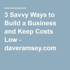 3 Savvy Ways to Build a Business and Keep Costs Low - daveramsey.com