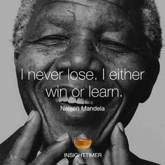 """I never loose. I either win or learn."" Nelson Mandela"