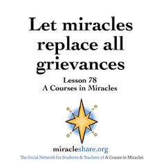 Lesson 78 Let miracles replace all grievances #ACIM #ACourseinMiracles http://miracleshare.org