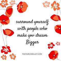 Surround yourself with people who make you dream