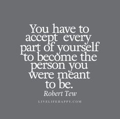 You have to accept every part of yourself to become the person you were meant to be. - Robert Tew