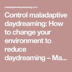 Control maladaptive daydreaming: How to change your environment to reduce daydreaming – Maladaptive Daydreaming Information & Support