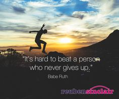 """It's hard to beat a person who never gives up"". Babe Ruth"