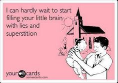 I can hardly wait to start filling your little brain with lies and superstition.