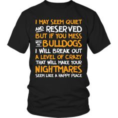 Limited Edition - I May Seem Quiet and Reserved But If You Mess With My Bulldogs I Will Break Out A Level of Crazy That Will Make Your Nightmares Seems Like A Happy Place