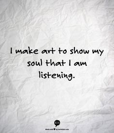 I make art to show my soul that i am listening. Now Quotes, Words Quotes, Great Quotes, Quotes To Live By, Life Quotes, Inspirational Quotes, Sayings, Change Quotes, Family Quotes