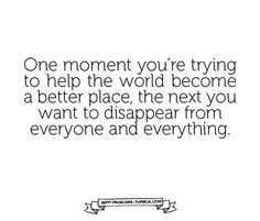 INFP | One moment you're trying to help the world become a better place, the next you want to disappear from everyone and everything