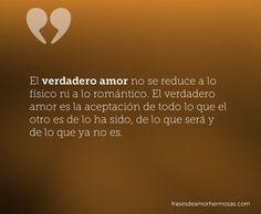 """""""El verdadero amor no se reduce a lo físico ni a lo romántico. El verdadero amor es la aceptación de todo lo que el otro es de lo ha sido, de lo que será y de lo que ya no es."""""""