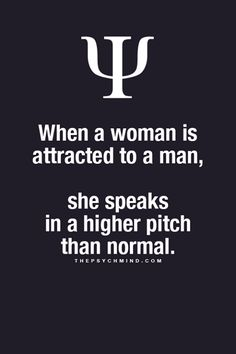 ♥ When a woman is attracted to a man,     She speaks in a higher pitch     than normal.