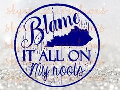 Blame it all on my roots Kentucky Ky by skyenelsoncreations