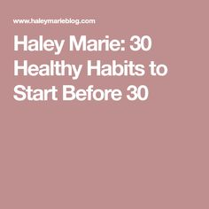 Haley Marie: 30 Healthy Habits to Start Before 30
