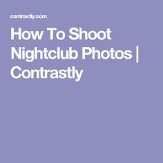 How To Shoot Nightclub Photos | Contrastly