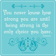 You never know how strong you are until being strong is the only choice you have. http://www.youtube.com/watch?v=cG59YlQAhXU=plcp