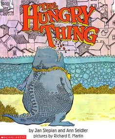 "The Hungry Thing by Jan Slepian - this was a childhood book of mine, I loved it as a child and it has withstood the test of time.  They only print it in paperback now, but it is worth owning.  You will find yourself asking for ""boop with a smaker"" after reading this book a few times!"