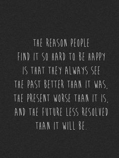 The reason people find it so hard to be happy is that they always see the past better than it was, the present worse than it is, and the future less resolved than it will be. SO TRUE.