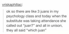 """ok so there are like 3 juans in my psychology class and today when the substitute was taking attendance she called out """"juan?"""" and all in unison, they all said """"which juan"""""""