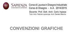 Corso di Laurea in Disegno Industriale Corso di Disegno - A.A. 2014/2015 CONVENZIONI GRAFICHE Docente: Prof. Dott. Arch. Carlo Inglese Tutor: Arch. Fabrizio.