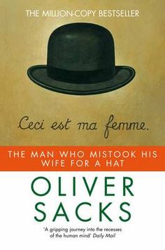 The Man Who Mistook His Wife for a Hat and Other Clinical Tales is a 1985 book by neurologist Oliver Sacks describing the case histories of some of his patients. The title of the book comes from the case study of a man with visual agnosia.