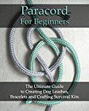 Free Kindle Book -   Paracord For Beginners: The Ultimate Guide to Creating Dog Leashes, Bracelets and Crafting Survival Kits: (Paracord Knots, Paracord Bracelet) (Bracelet and Survival Kit Guide Book 1)