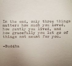 In the end, only three things matter: how much you loved, how gently you lived, and how gracefully you let go of things not meant for you. -Buddha This quote is typed on a 1939 German typewriter onto cream colored cardstock. Cardstock measures 6x6 inches. Perfect for framing,