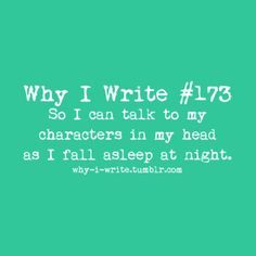 #173 So I can talk to my characters in my head as I fall asleep at night.    Submitted by brigidgh