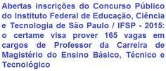 O Instituto Federal de Educação, Ciência e Tecnologia de São Paulo - IFSP, comunica da abertura de Concurso Público para o provimento de 165 vagas em cargos de Professor da Carreira de Magistério do Ensino Básico, Técnico e Tecnológico - diversas áreas. A escolaridade exigida é em Nível Superior com especialização na área de ensino. Os salários vão de R$ 2.018,77 a R$ 8.639,50, mais diversos benefícios. As oportunidades são para diversas cidades onde possuem Campus da IFSP.