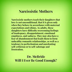 Narcissistic mothers teach their daughters that love is not unconditional, that it is given only when they behave in accordance with maternal expectations and whims. As adults, these daughters have difficulty overcoming feelings of inadequacy, disappointment, emotional emptiness, and sadness.