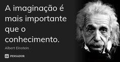 A imaginação é mais importante que o conhecimento. — Albert Einstein