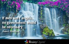 If men were angels, no government would be necessary. - James Madison