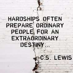 Hardship often prepare ordinary people for an extraordinary destiny