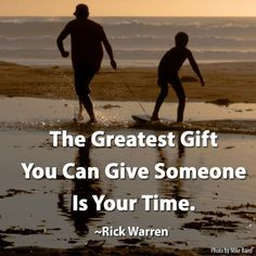 The Greatest gift you can give someone is your time. - Rick Warren, The Purpose Driven Life #quote