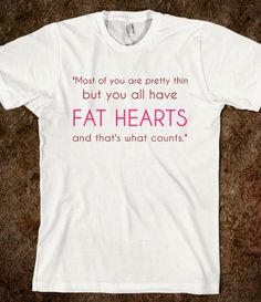 Most of you are pretty thin but you all have FAT HEARTS and that's what counts.