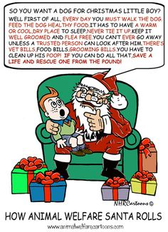 Santa Paws laying down the law about companion animals! Make sure you are up to it. A huge responsibility. Opt to adopt! Save a life from the pound or adopt from the animal rescue shelter. Visit http://www.animalwelfarecartoons.com/