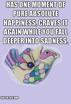 Has one moment of pure, absolute happiness/Craves it again while you fall deeper into sadness. #BPD #Borderline Personality Disorder #Bob the BPD Bird