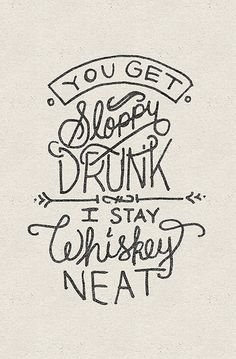 There is a fine line between whiskey neat and sloppy drunk!