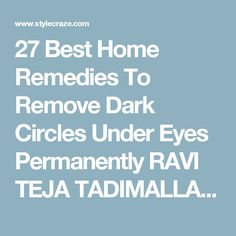 27 Best Home Remedies To Remove Dark Circles Under Eyes Permanently RAVI TEJA TADIMALLA  3 JUL 2013 There was a time when I loathed waking up in the morning. This was because I would have to look into the mirror and see those dark circles staring back at me. But when I got to know about some simple remedies that can help cure the condition, my joy knew no bounds.  If you too are one of the many individuals tormented by dark circles, worry not, there are several home remedies for dark…