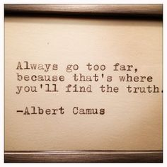 """Always go too far, because that's where you'll find the truth."" -- Albert Camus 