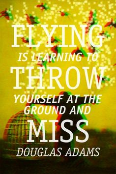 """""""Flying is learning how to throw yourself at the ground and miss."""" - Douglas Adams"""