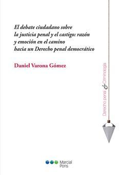 El debate ciudadano sobre la justicia penal y el castigo : razón y emoción en el camino hacia un derecho penal democrático / Daniel Varona Gómez
