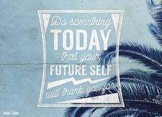 Quote of the Week: Do Something Today That Your Future Self Will Thank You For. #quotes